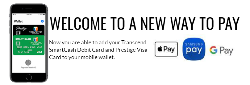 Welcome to a new way to pay. Now you are able to add your Transcend Smartcash debit card and Prestige VISA credit card to your mobile wallet.