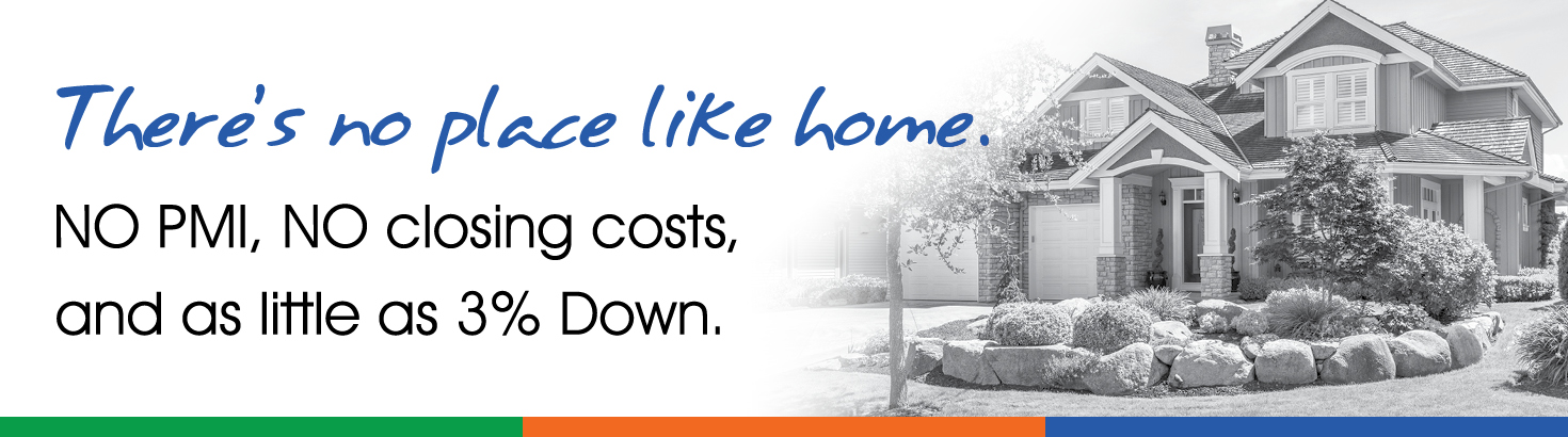 There's no place like home. NO PMI, NO closing costs, and as little as 3% Down.