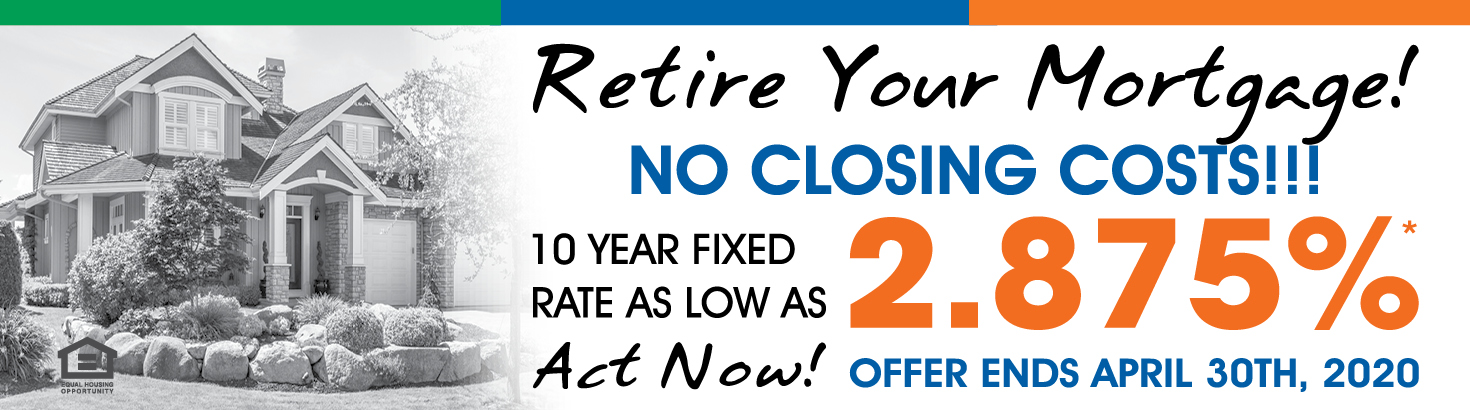 Retire Your Mortgage! No Closing Costs. 10-year fixed rate as low as 2.875%* Offer ends April 30, 2020